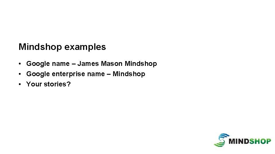 Mindshop examples • Google name – James Mason Mindshop • Google enterprise name –