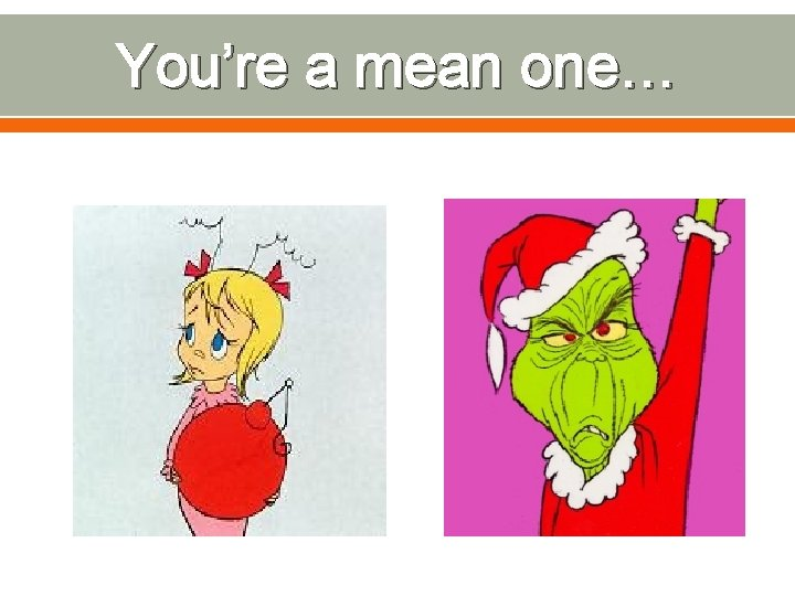 You're a mean one…