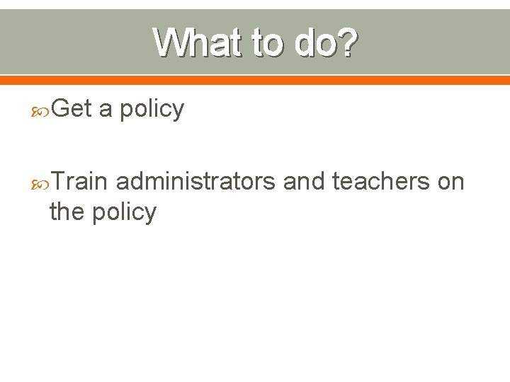 What to do? Get a policy Train administrators and teachers on the policy