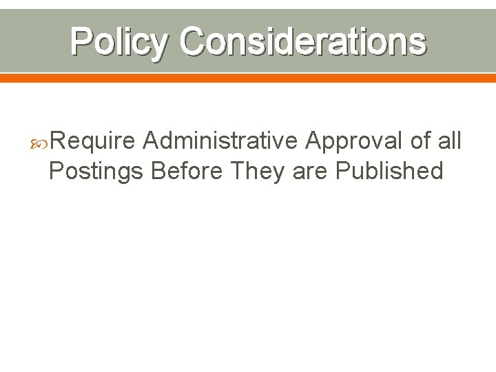 Policy Considerations Require Administrative Approval of all Postings Before They are Published