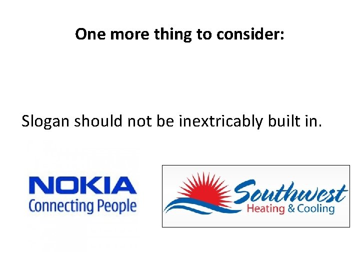 One more thing to consider: Slogan should not be inextricably built in.