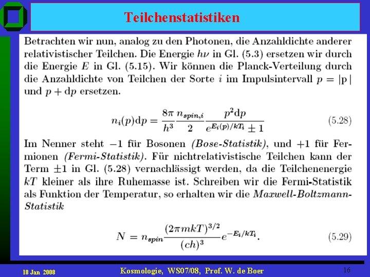 Teilchenstatistiken 18 Jan 2008 Kosmologie, WS 07/08, Prof. W. de Boer 16