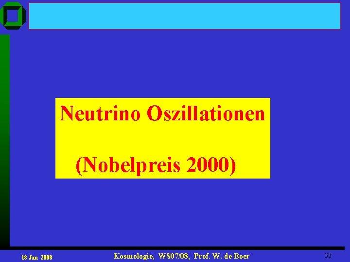 Neutrino Oszillationen (Nobelpreis 2000) 18 Jan 2008 Kosmologie, WS 07/08, Prof. W. de Boer