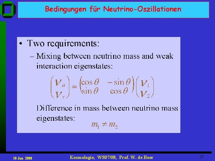 Bedingungen für Neutrino-Oszillationen 18 Jan 2008 Kosmologie, WS 07/08, Prof. W. de Boer 37