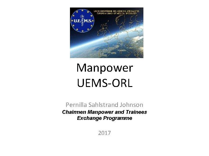 Manpower UEMS-ORL Pernilla Sahlstrand Johnson Chairmen Manpower and Trainees Exchange Programme 2017