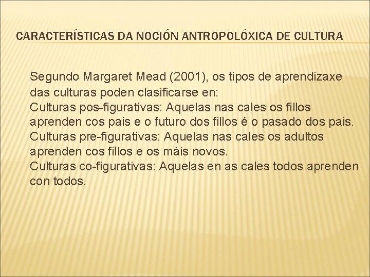 CARACTERÍSTICAS DA NOCIÓN ANTROPOLÓXICA DE CULTURA Segundo Margaret Mead (2001), os tipos de aprendizaxe