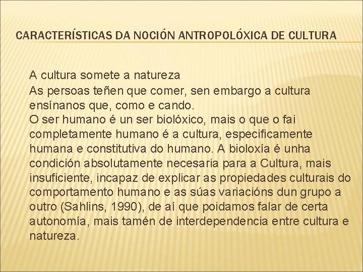 CARACTERÍSTICAS DA NOCIÓN ANTROPOLÓXICA DE CULTURA A cultura somete a natureza As persoas teñen