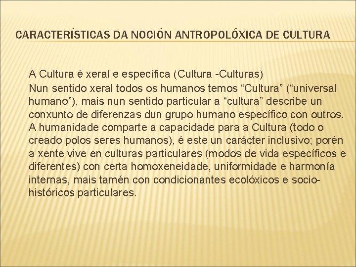 CARACTERÍSTICAS DA NOCIÓN ANTROPOLÓXICA DE CULTURA A Cultura é xeral e específica (Cultura -Culturas)