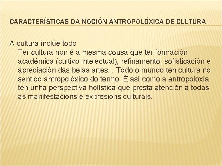 CARACTERÍSTICAS DA NOCIÓN ANTROPOLÓXICA DE CULTURA A cultura inclúe todo Ter cultura non é