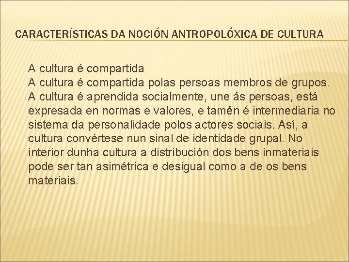 CARACTERÍSTICAS DA NOCIÓN ANTROPOLÓXICA DE CULTURA A cultura é compartida polas persoas membros de