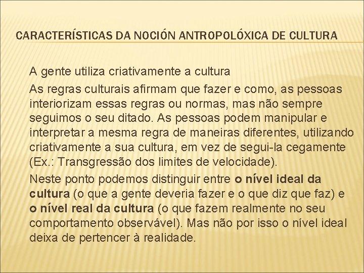 CARACTERÍSTICAS DA NOCIÓN ANTROPOLÓXICA DE CULTURA A gente utiliza criativamente a cultura As regras