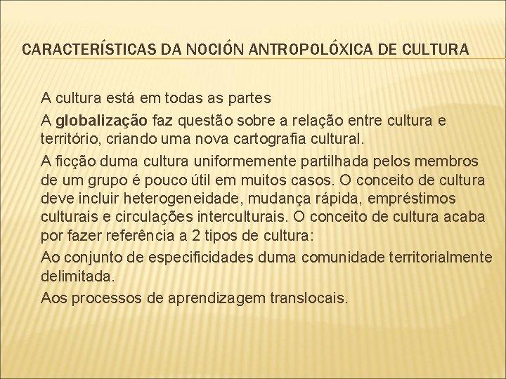 CARACTERÍSTICAS DA NOCIÓN ANTROPOLÓXICA DE CULTURA A cultura está em todas as partes A