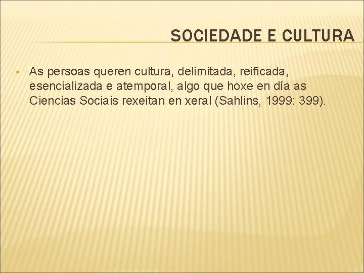 SOCIEDADE E CULTURA § As persoas queren cultura, delimitada, reificada, esencializada e atemporal, algo
