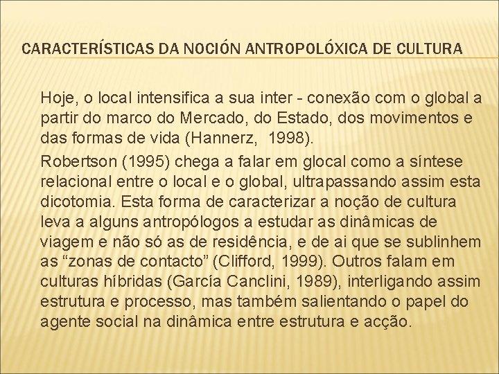 CARACTERÍSTICAS DA NOCIÓN ANTROPOLÓXICA DE CULTURA Hoje, o local intensifica a sua inter -