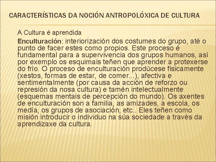 CARACTERÍSTICAS DA NOCIÓN ANTROPOLÓXICA DE CULTURA A Cultura é aprendida Enculturación: interiorización dos costumes