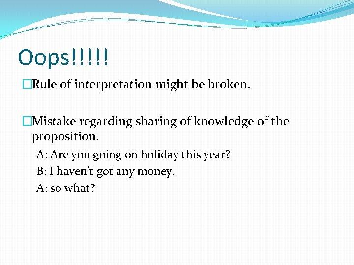 Oops!!!!! �Rule of interpretation might be broken. �Mistake regarding sharing of knowledge of the
