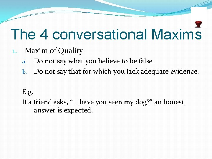 The 4 conversational Maxims 1. Maxim of Quality Do not say what you believe