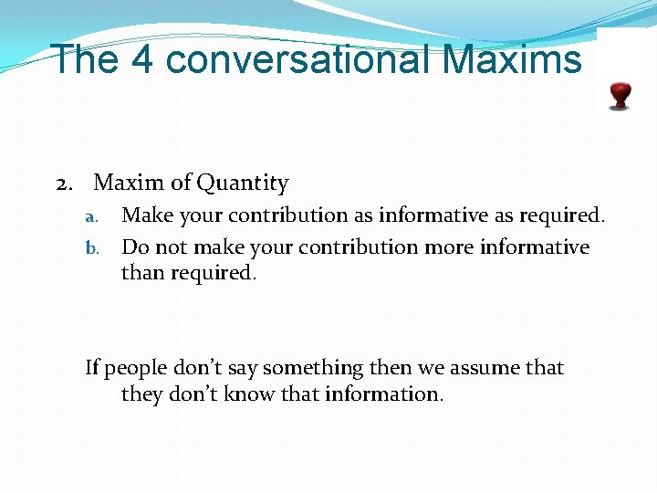 The 4 conversational Maxims 2. Maxim of Quantity Make your contribution as informative as
