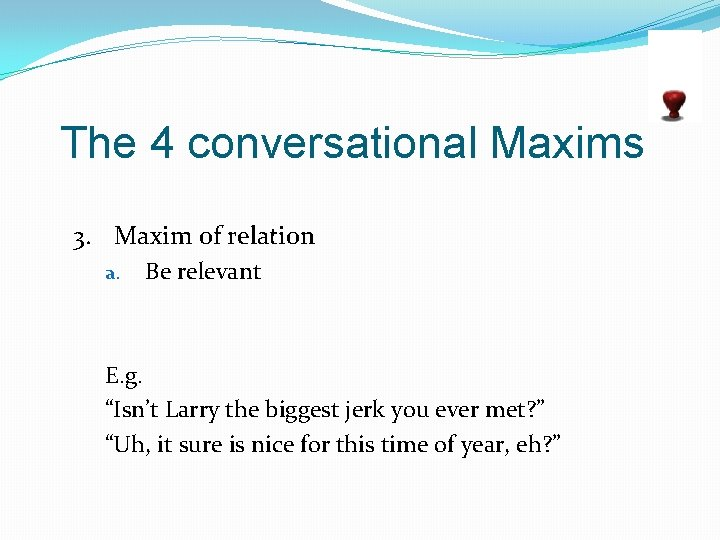"""The 4 conversational Maxims 3. Maxim of relation a. Be relevant E. g. """"Isn't"""
