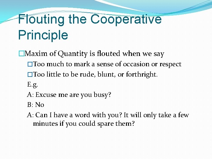 Flouting the Cooperative Principle �Maxim of Quantity is flouted when we say �Too much