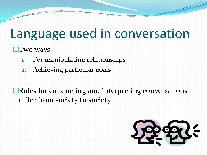 Language used in conversation �Two ways 1. For manipulating relationships 2. Achieving particular goals