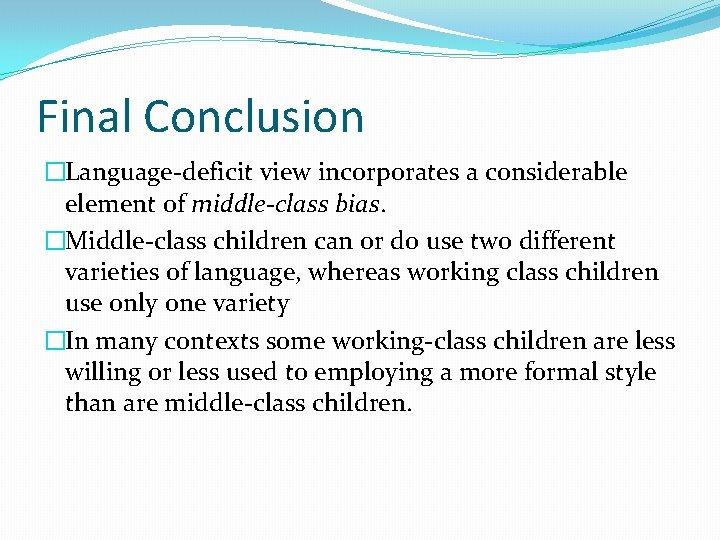 Final Conclusion �Language-deficit view incorporates a considerable element of middle-class bias. �Middle-class children can
