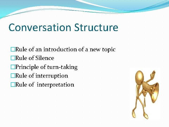 Conversation Structure �Rule of an introduction of a new topic �Rule of Silence �Principle