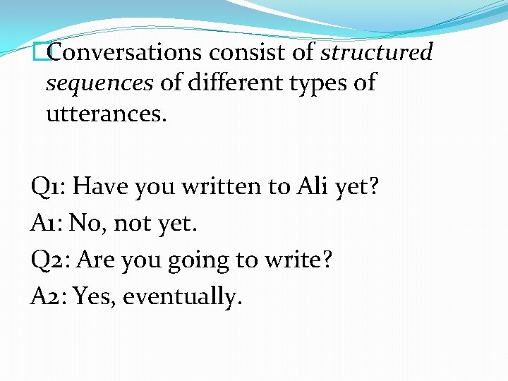 �Conversations consist of structured sequences of different types of utterances. Q 1: Have you