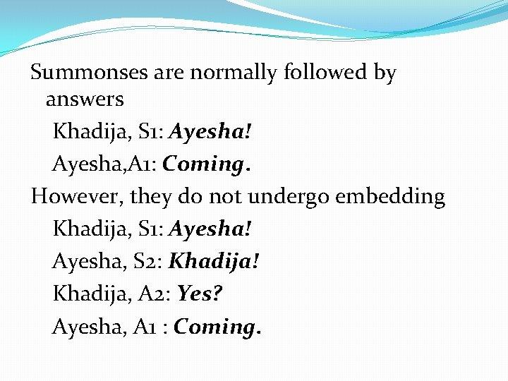 Summonses are normally followed by answers Khadija, S 1: Ayesha! Ayesha, A 1: Coming.