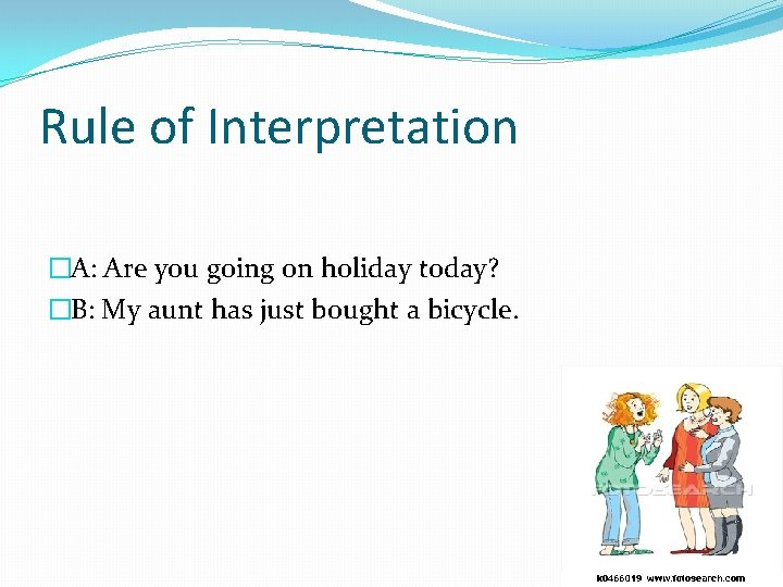 Rule of Interpretation �A: Are you going on holiday today? �B: My aunt has