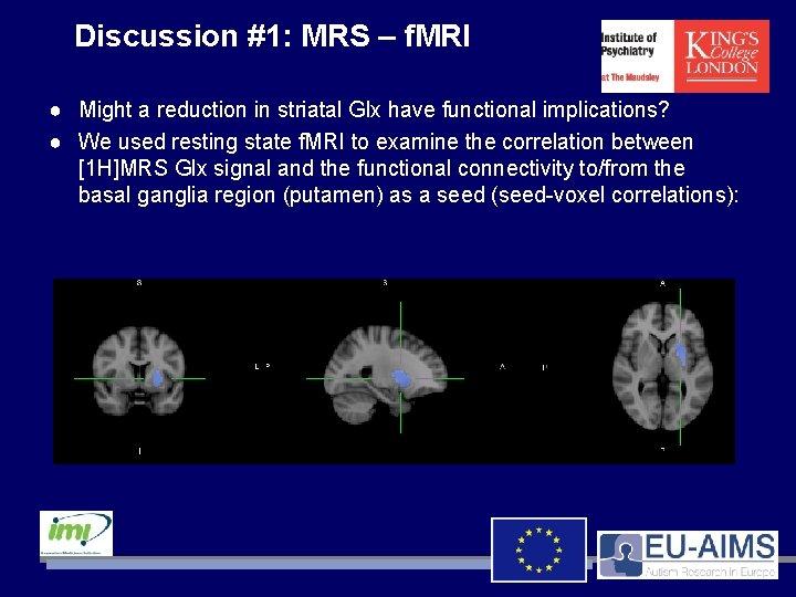 Discussion #1: MRS – f. MRI ● Might a reduction in striatal Glx have