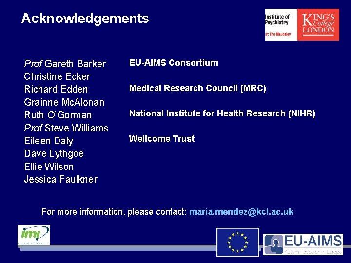 Acknowledgements Prof Gareth Barker Christine Ecker Richard Edden Grainne Mc. Alonan Ruth O'Gorman Prof