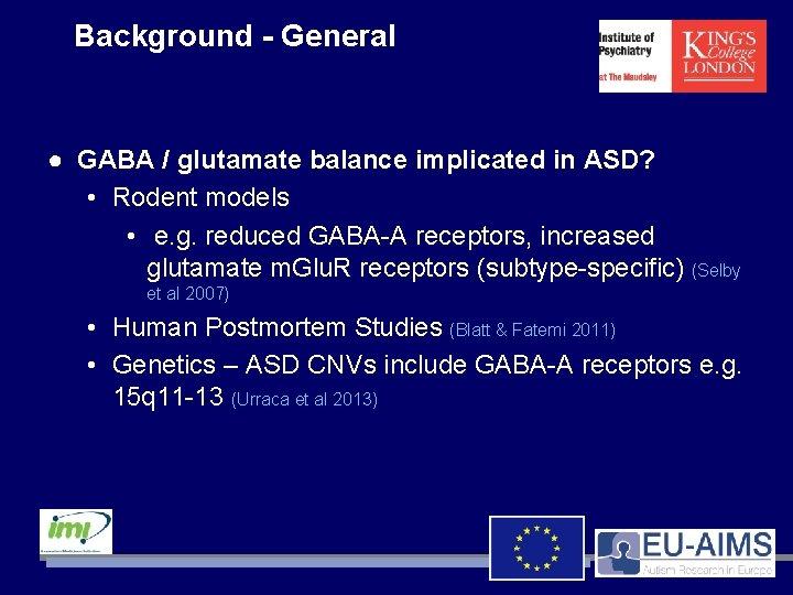 Background - General ● GABA / glutamate balance implicated in ASD? • Rodent models