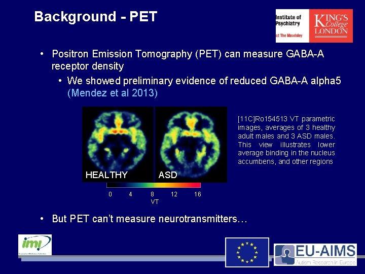 Background - PET • Positron Emission Tomography (PET) can measure GABA-A receptor density •