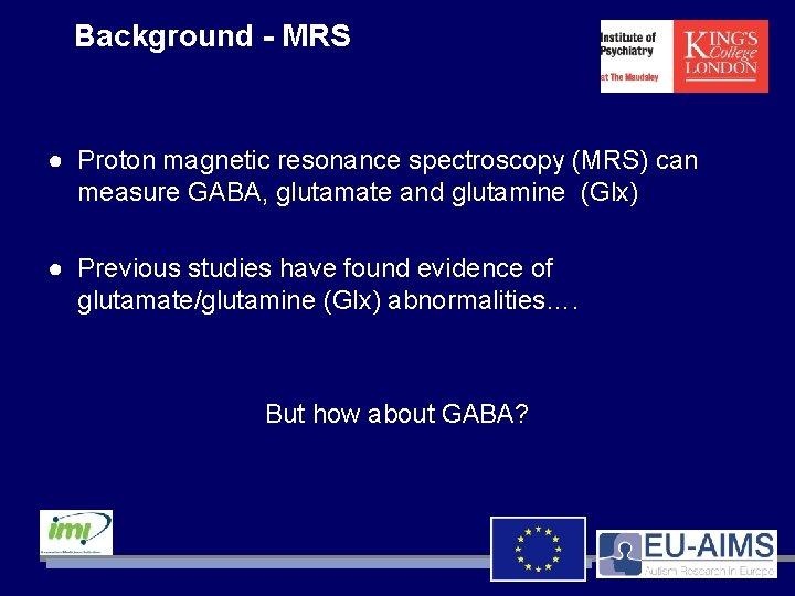 Background - MRS ● Proton magnetic resonance spectroscopy (MRS) can measure GABA, glutamate and