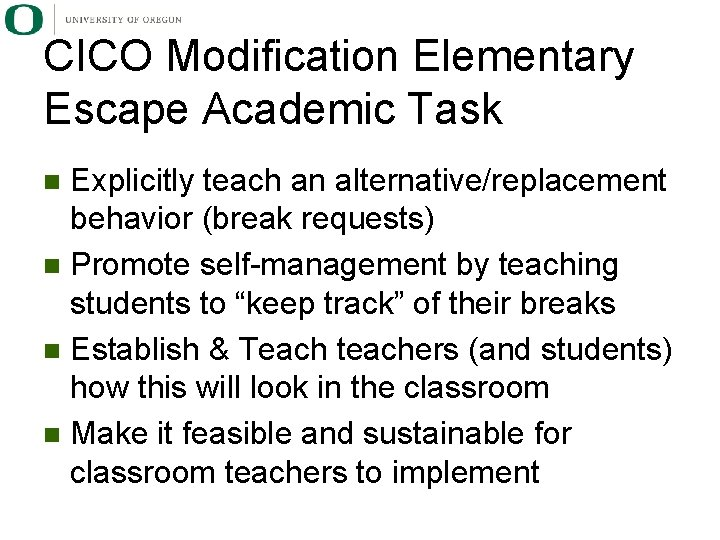 CICO Modification Elementary Escape Academic Task Explicitly teach an alternative/replacement behavior (break requests) n