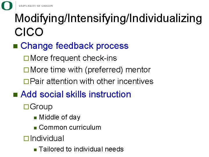 Modifying/Intensifying/Individualizing CICO n Change feedback process ¨ More frequent check-ins ¨ More time with
