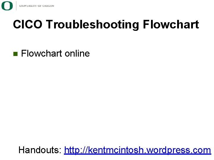 CICO Troubleshooting Flowchart n Flowchart online Handouts: http: //kentmcintosh. wordpress. com