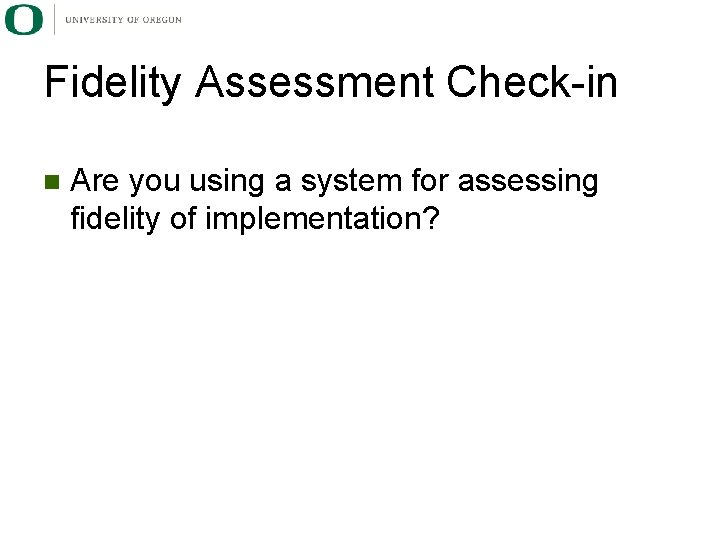 Fidelity Assessment Check-in n Are you using a system for assessing fidelity of implementation?