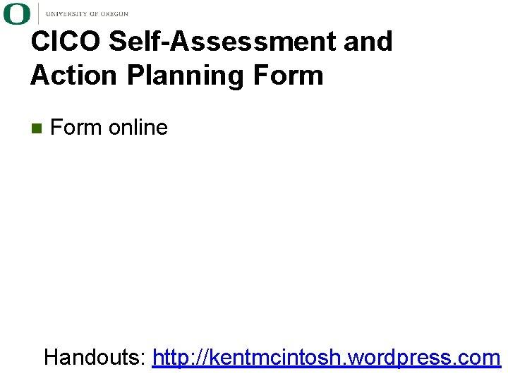 CICO Self-Assessment and Action Planning Form n Form online Handouts: http: //kentmcintosh. wordpress. com