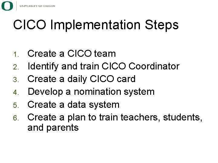 CICO Implementation Steps 1. 2. 3. 4. 5. 6. Create a CICO team Identify