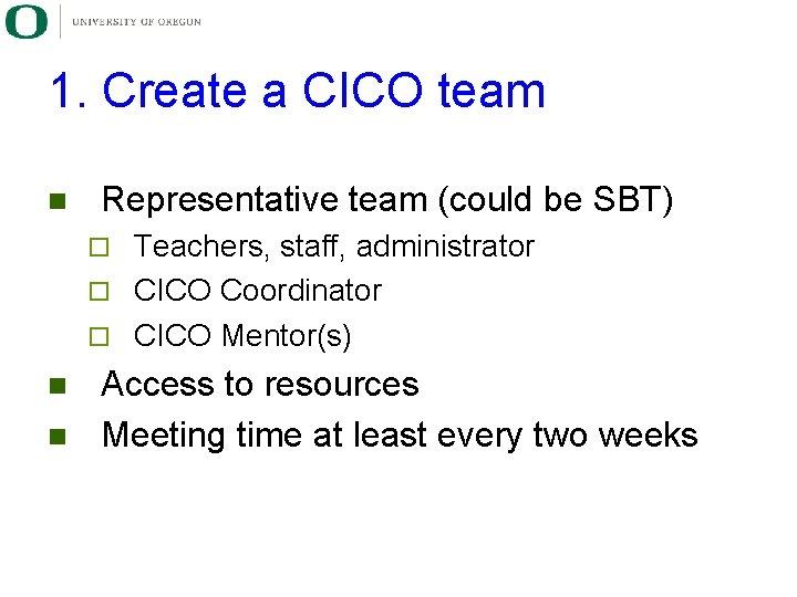 1. Create a CICO team n Representative team (could be SBT) Teachers, staff, administrator
