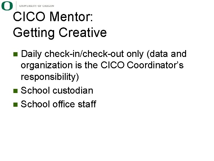 CICO Mentor: Getting Creative Daily check-in/check-out only (data and organization is the CICO Coordinator's