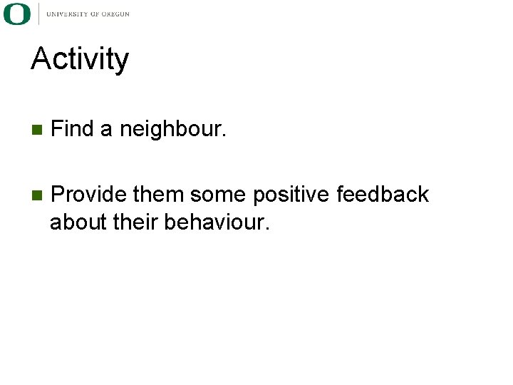 Activity n Find a neighbour. n Provide them some positive feedback about their behaviour.