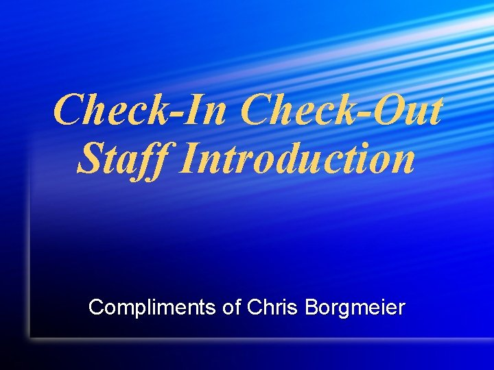 Check-In Check-Out Staff Introduction Compliments of Chris Borgmeier