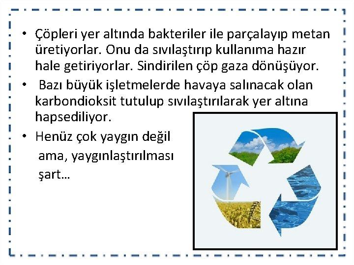 • Çöpleri yer altında bakteriler ile parçalayıp metan üretiyorlar. Onu da sıvılaştırıp kullanıma