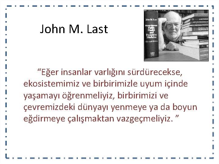 """John M. Last """"Eğer insanlar varlığını sürdürecekse, ekosistemimiz ve birbirimizle uyum içinde yaşamayı öğrenmeliyiz,"""