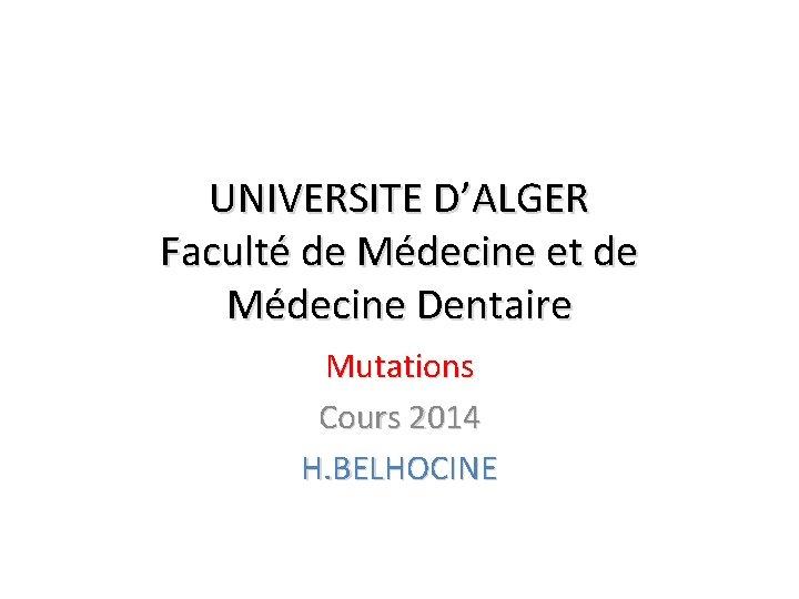 UNIVERSITE D'ALGER Faculté de Médecine et de Médecine Dentaire Mutations Cours 2014 H. BELHOCINE