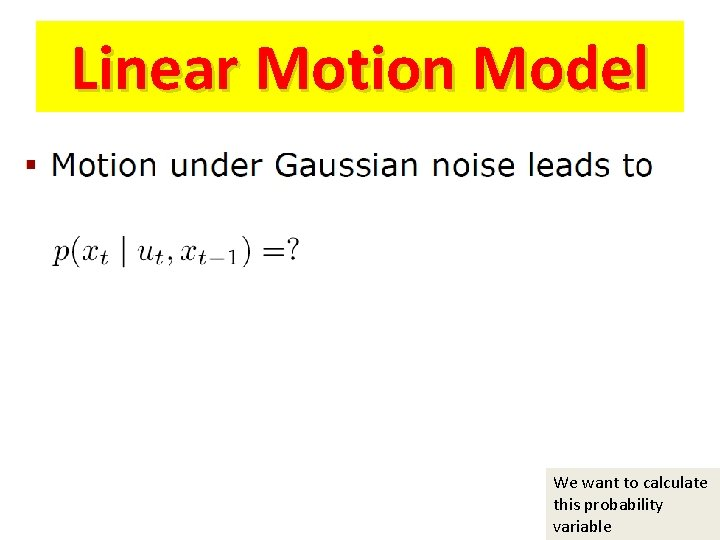 Linear Motion Model We want to calculate this probability variable