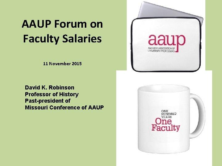 AAUP Forum on Faculty Salaries 11 November 2015 David K. Robinson Professor of History
